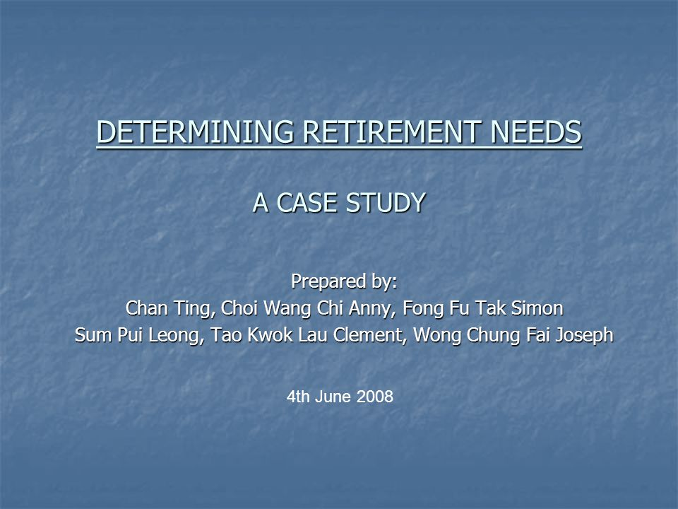 DETERMINING RETIREMENT NEEDS A CASE STUDY Prepared by: Chan Ting, Choi Wang Chi Anny, Fong Fu Tak Simon Sum Pui Leong, Tao Kwok Lau Clement, Wong Chung Fai Joseph 4th June 2008