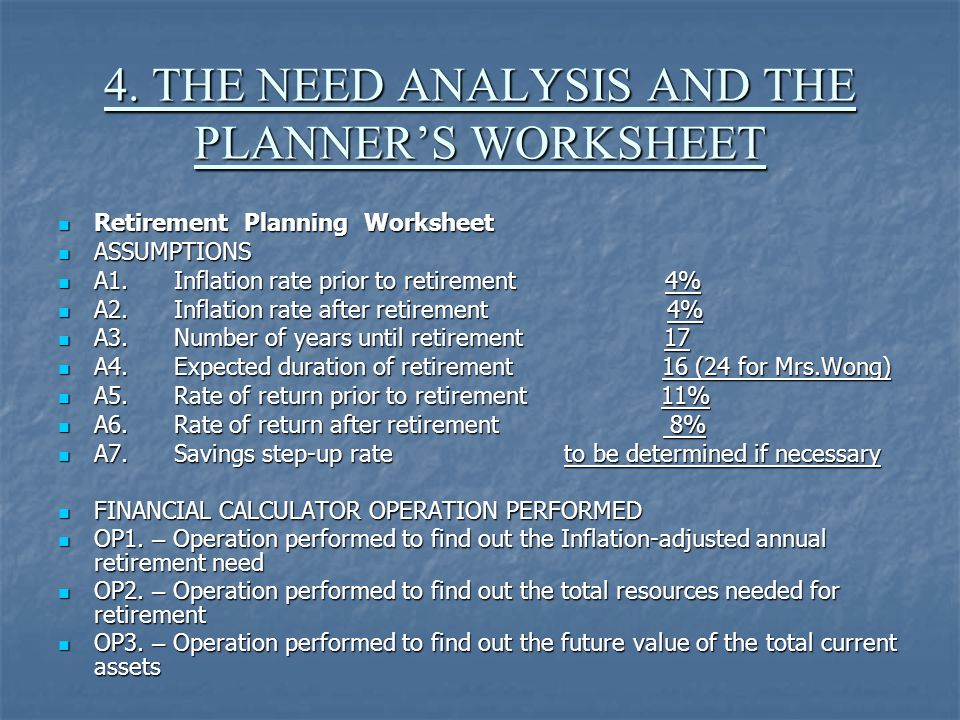 4. THE NEED ANALYSIS AND THE PLANNER'S WORKSHEET Retirement Planning Worksheet Retirement Planning Worksheet ASSUMPTIONS ASSUMPTIONS A1. Inflation rat