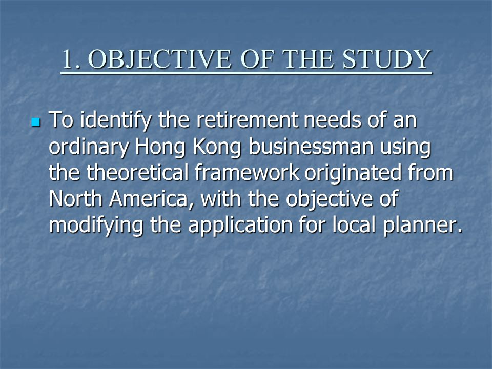 1. OBJECTIVE OF THE STUDY To identify the retirement needs of an ordinary Hong Kong businessman using the theoretical framework originated from North