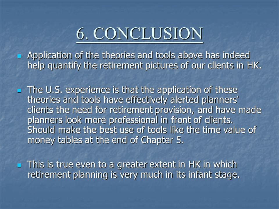 6. CONCLUSION Application of the theories and tools above has indeed help quantify the retirement pictures of our clients in HK. Application of the th