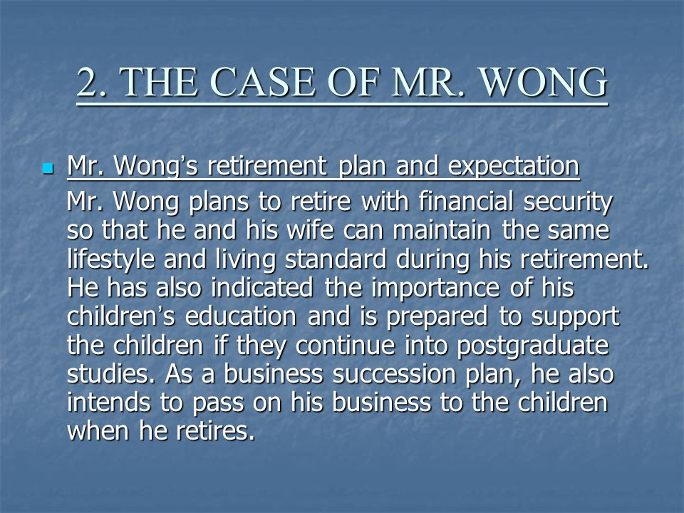 2. THE CASE OF MR. WONG Mr. Wong ' s retirement plan and expectation Mr.