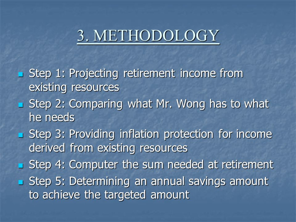 3. METHODOLOGY Step 1: Projecting retirement income from existing resources Step 1: Projecting retirement income from existing resources Step 2: Compa