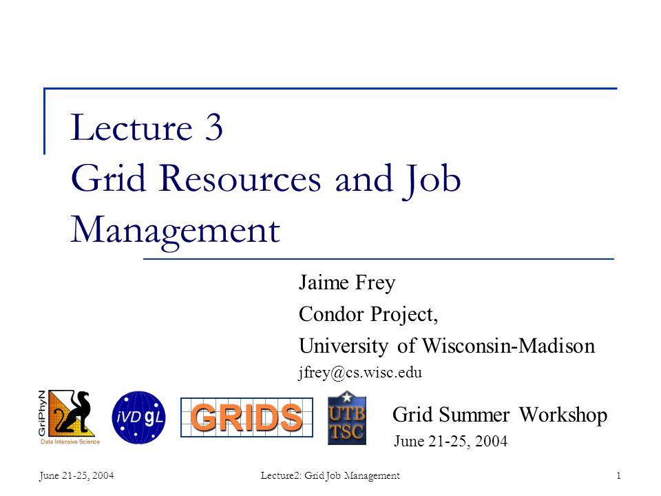 June 21-25, 2004Lecture2: Grid Job Management1 Lecture 3 Grid Resources and Job Management Jaime Frey Condor Project, University of Wisconsin-Madison jfrey@cs.wisc.edu Grid Summer Workshop June 21-25, 2004