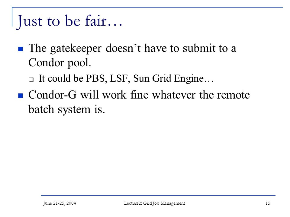 June 21-25, 2004 Lecture2: Grid Job Management 15 Just to be fair… The gatekeeper doesn't have to submit to a Condor pool.  It could be PBS, LSF, Sun