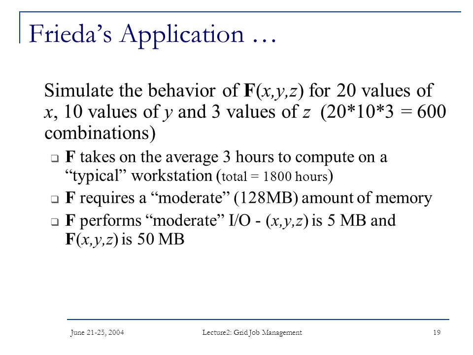 June 21-25, 2004 Lecture2: Grid Job Management 19 Frieda's Application … Simulate the behavior of F(x,y,z) for 20 values of x, 10 values of y and 3 values of z (20*10*3 = 600 combinations)  F takes on the average 3 hours to compute on a typical workstation ( total = 1800 hours )  F requires a moderate (128MB) amount of memory  F performs moderate I/O - (x,y,z) is 5 MB and F(x,y,z) is 50 MB