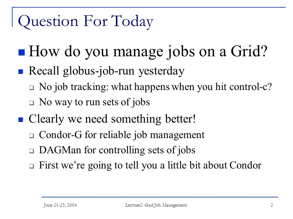Lecture2: Grid Job Management 2 Question For Today How do you manage jobs on a Grid? Recall globus-job-run yesterday  No job tracking: what happens w