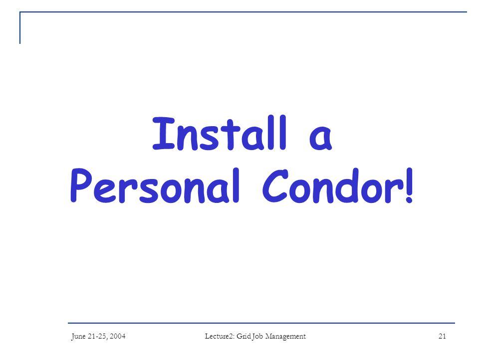 June 21-25, 2004 Lecture2: Grid Job Management 21 Install a Personal Condor!