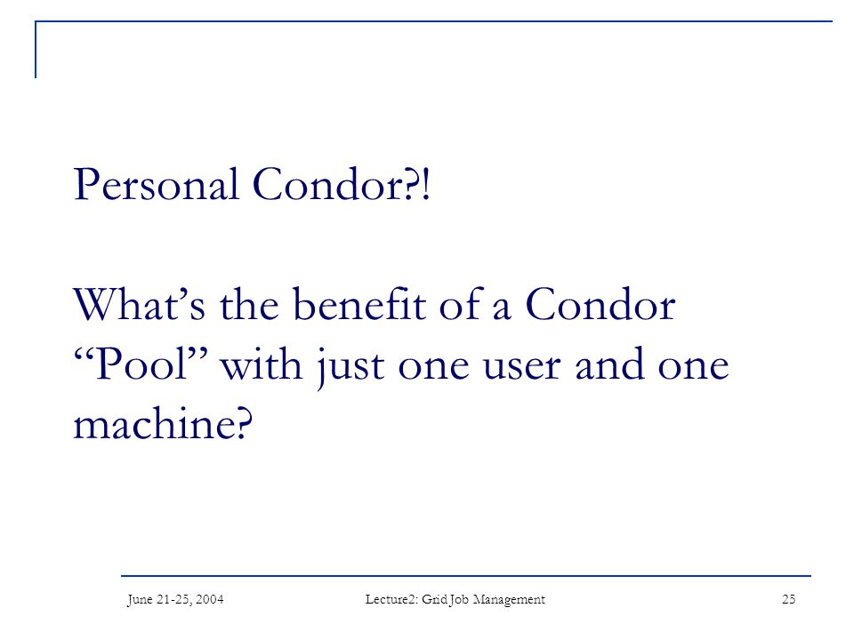 """June 21-25, 2004 Lecture2: Grid Job Management 25 Personal Condor?! What's the benefit of a Condor """"Pool"""" with just one user and one machine?"""
