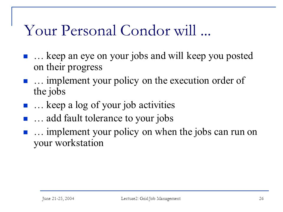 June 21-25, 2004 Lecture2: Grid Job Management 26 Your Personal Condor will... … keep an eye on your jobs and will keep you posted on their progress …