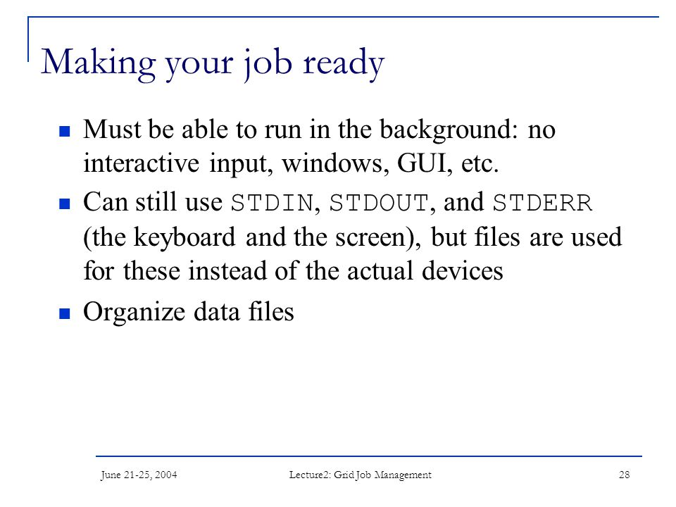 June 21-25, 2004 Lecture2: Grid Job Management 28 Making your job ready Must be able to run in the background: no interactive input, windows, GUI, etc.