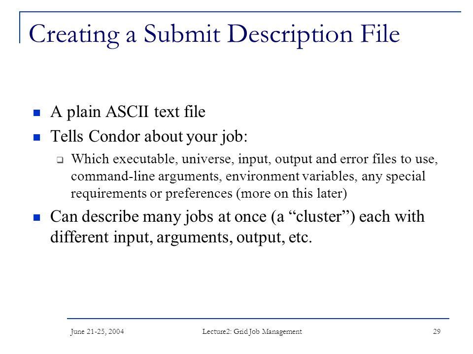 June 21-25, 2004 Lecture2: Grid Job Management 29 Creating a Submit Description File A plain ASCII text file Tells Condor about your job:  Which exec