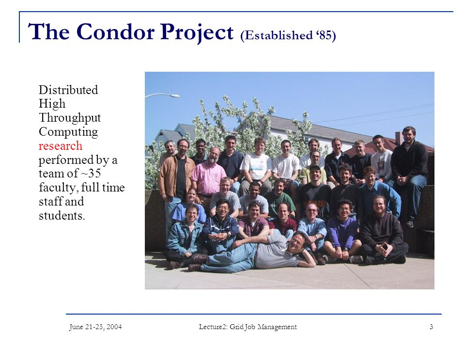 June 21-25, 2004 Lecture2: Grid Job Management 3 The Condor Project (Established '85) Distributed High Throughput Computing research performed by a team of ~35 faculty, full time staff and students.