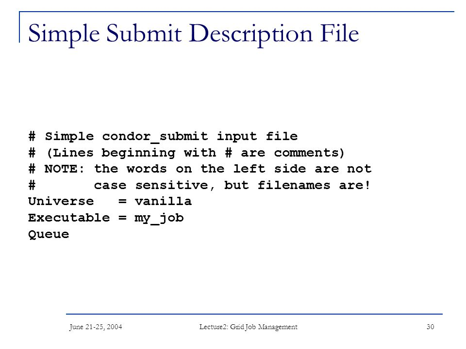 June 21-25, 2004 Lecture2: Grid Job Management 30 Simple Submit Description File # Simple condor_submit input file # (Lines beginning with # are comments) # NOTE: the words on the left side are not # case sensitive, but filenames are.