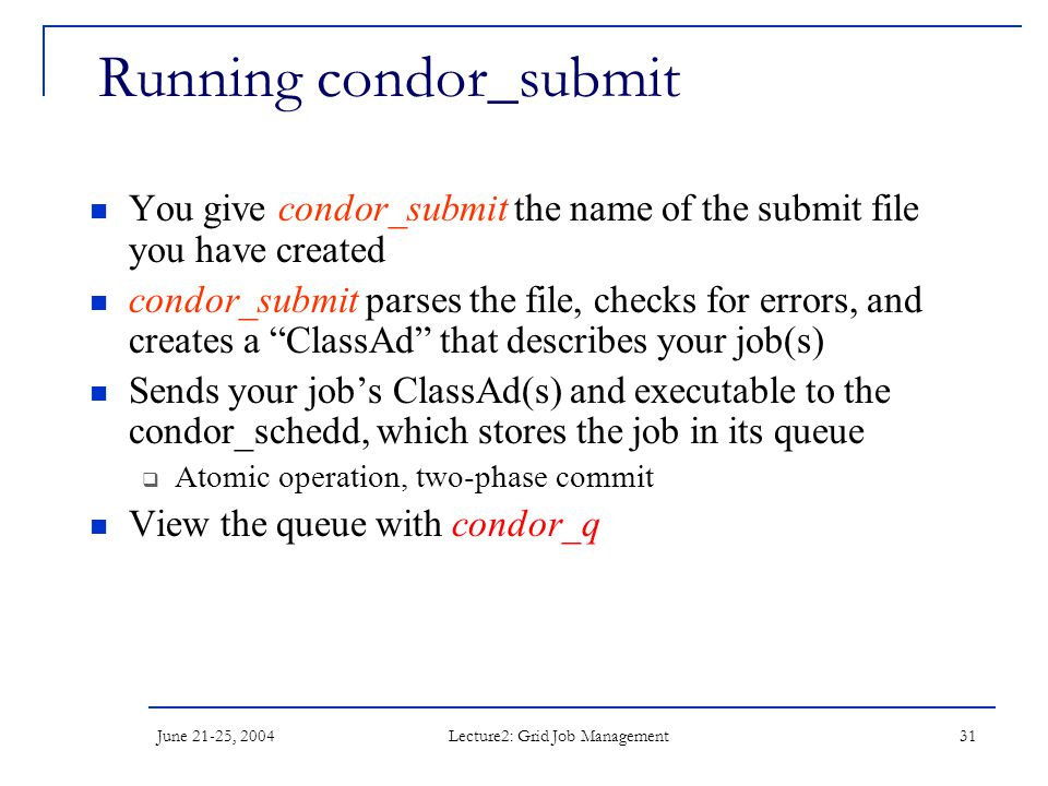 June 21-25, 2004 Lecture2: Grid Job Management 31 Running condor_submit You give condor_submit the name of the submit file you have created condor_submit parses the file, checks for errors, and creates a ClassAd that describes your job(s) Sends your job's ClassAd(s) and executable to the condor_schedd, which stores the job in its queue  Atomic operation, two-phase commit View the queue with condor_q