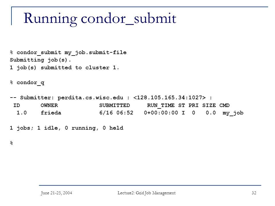 June 21-25, 2004 Lecture2: Grid Job Management 32 Running condor_submit % condor_submit my_job.submit-file Submitting job(s).