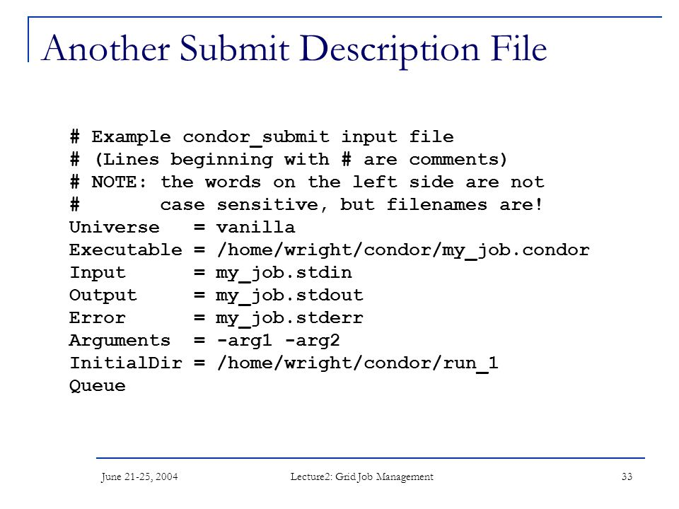 June 21-25, 2004 Lecture2: Grid Job Management 33 Another Submit Description File # Example condor_submit input file # (Lines beginning with # are comments) # NOTE: the words on the left side are not # case sensitive, but filenames are.