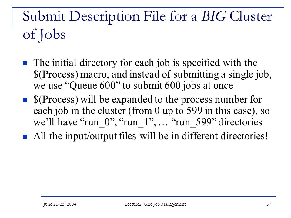 June 21-25, 2004 Lecture2: Grid Job Management 37 Submit Description File for a BIG Cluster of Jobs The initial directory for each job is specified with the $(Process) macro, and instead of submitting a single job, we use Queue 600 to submit 600 jobs at once $(Process) will be expanded to the process number for each job in the cluster (from 0 up to 599 in this case), so we'll have run_0 , run_1 , … run_599 directories All the input/output files will be in different directories!