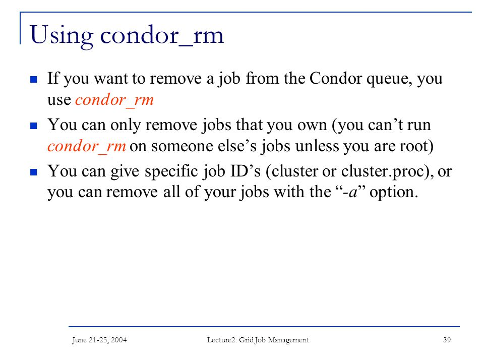 June 21-25, 2004 Lecture2: Grid Job Management 39 Using condor_rm If you want to remove a job from the Condor queue, you use condor_rm You can only remove jobs that you own (you can't run condor_rm on someone else's jobs unless you are root) You can give specific job ID's (cluster or cluster.proc), or you can remove all of your jobs with the -a option.