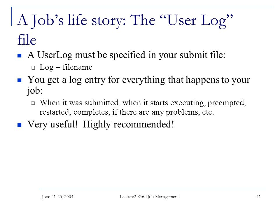 June 21-25, 2004 Lecture2: Grid Job Management 41 A Job's life story: The User Log file A UserLog must be specified in your submit file:  Log = filename You get a log entry for everything that happens to your job:  When it was submitted, when it starts executing, preempted, restarted, completes, if there are any problems, etc.