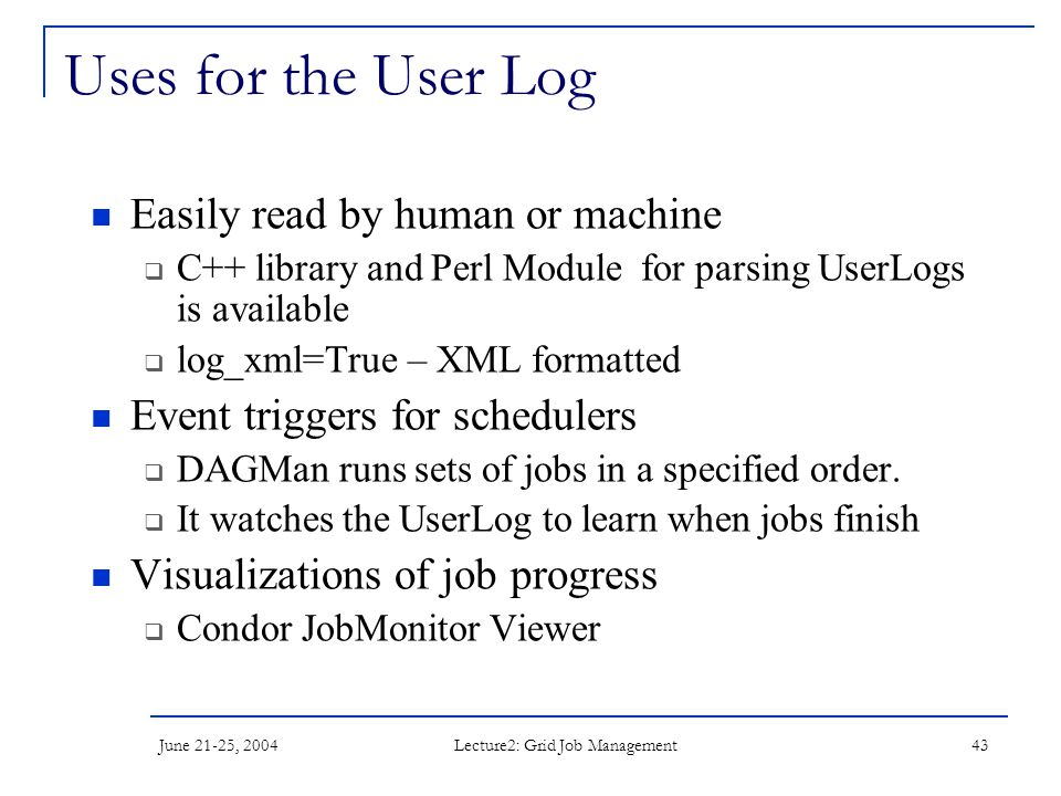 June 21-25, 2004 Lecture2: Grid Job Management 43 Uses for the User Log Easily read by human or machine  C++ library and Perl Module for parsing User