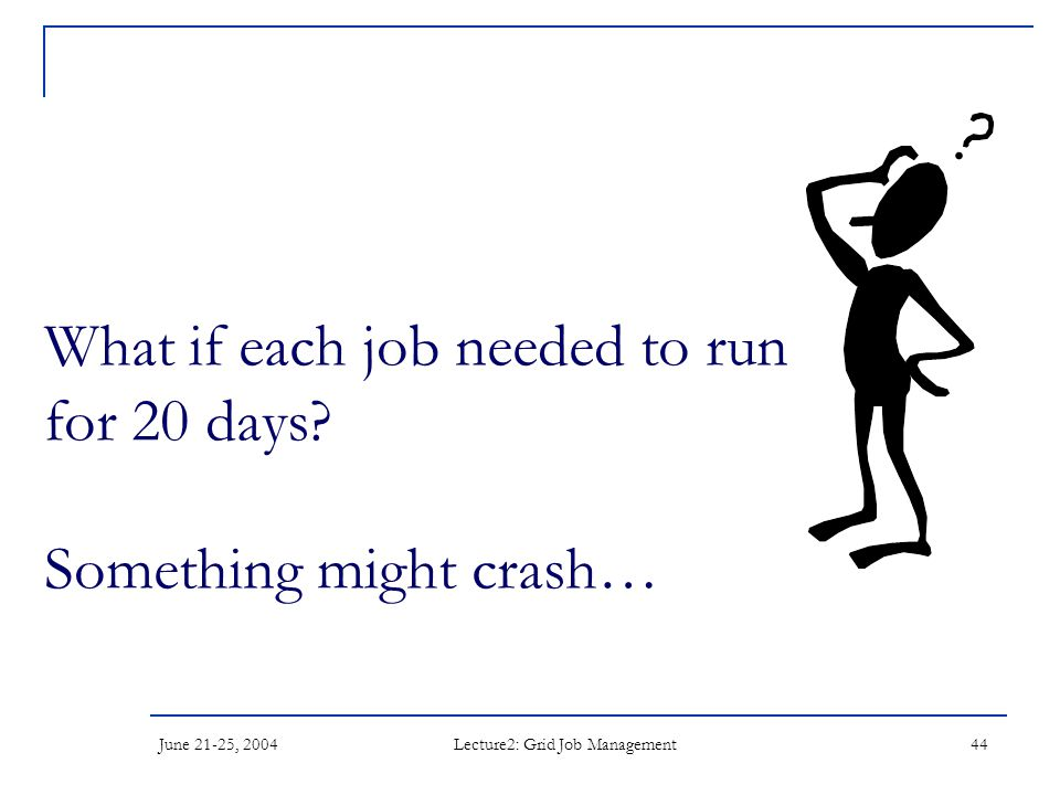June 21-25, 2004 Lecture2: Grid Job Management 44 What if each job needed to run for 20 days? Something might crash…