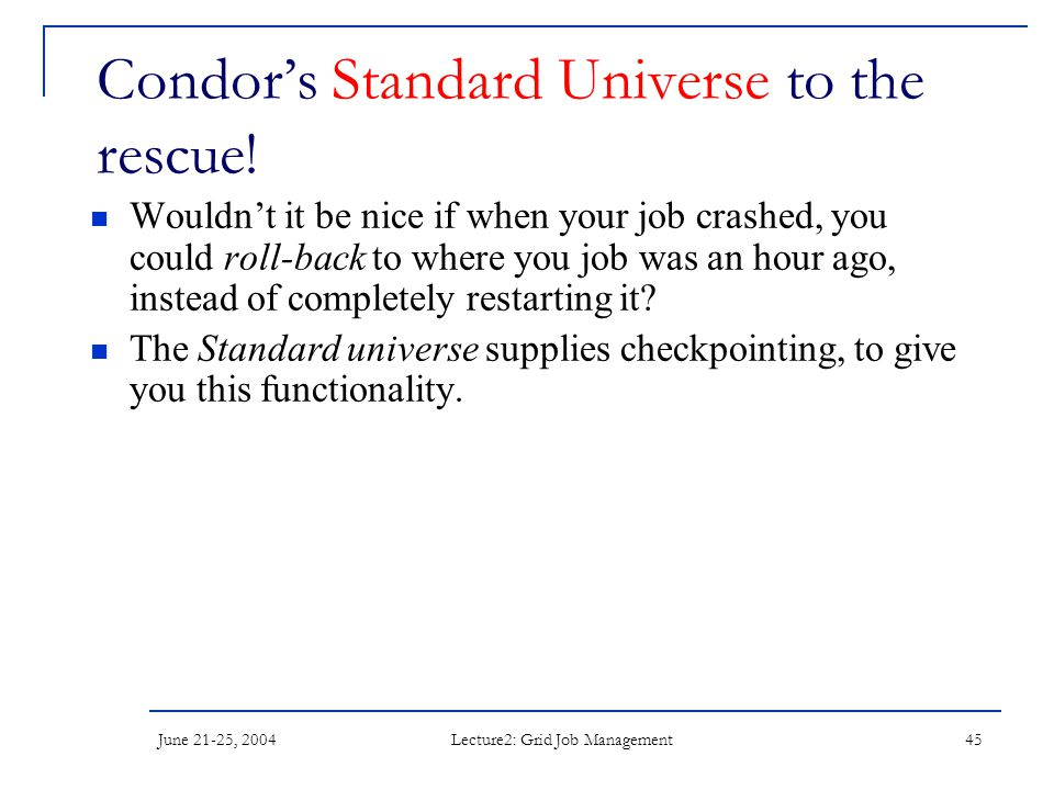 June 21-25, 2004 Lecture2: Grid Job Management 45 Condor's Standard Universe to the rescue! Wouldn't it be nice if when your job crashed, you could ro