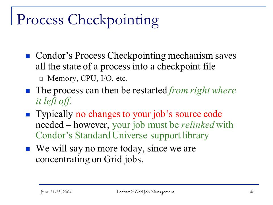 June 21-25, 2004 Lecture2: Grid Job Management 46 Process Checkpointing Condor's Process Checkpointing mechanism saves all the state of a process into a checkpoint file  Memory, CPU, I/O, etc.