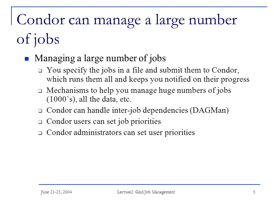 June 21-25, 2004 Lecture2: Grid Job Management 5 Condor can manage a large number of jobs Managing a large number of jobs  You specify the jobs in a file and submit them to Condor, which runs them all and keeps you notified on their progress  Mechanisms to help you manage huge numbers of jobs (1000's), all the data, etc.