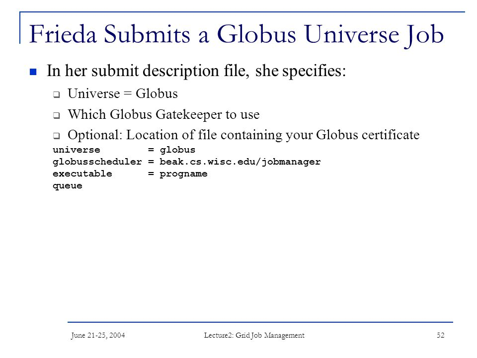 June 21-25, 2004 Lecture2: Grid Job Management 52 Frieda Submits a Globus Universe Job In her submit description file, she specifies:  Universe = Globus  Which Globus Gatekeeper to use  Optional: Location of file containing your Globus certificate universe = globus globusscheduler = beak.cs.wisc.edu/jobmanager executable = progname queue