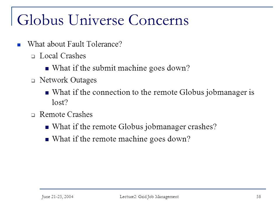 June 21-25, 2004 Lecture2: Grid Job Management 58 Globus Universe Concerns What about Fault Tolerance.