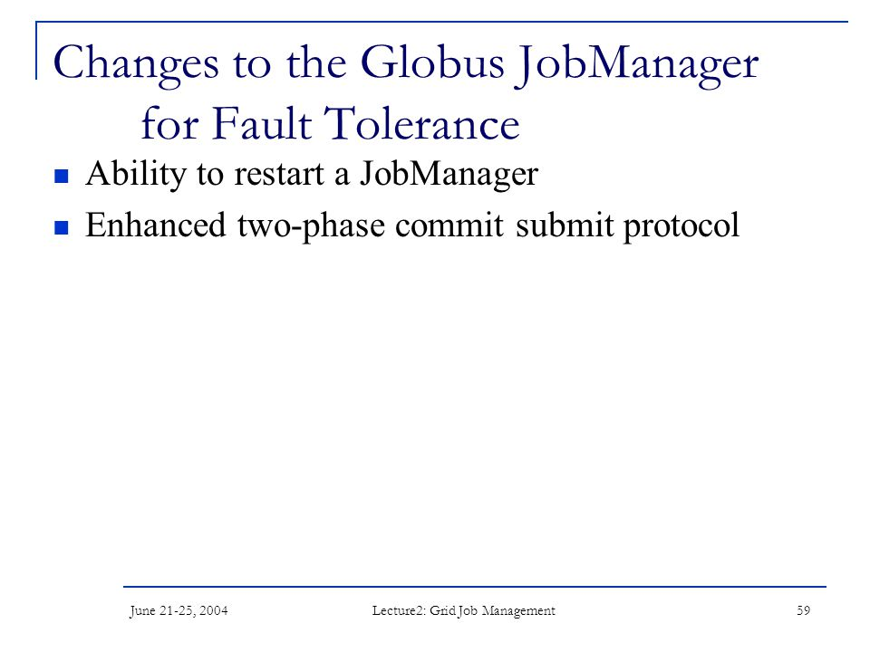June 21-25, 2004 Lecture2: Grid Job Management 59 Changes to the Globus JobManager for Fault Tolerance Ability to restart a JobManager Enhanced two-ph