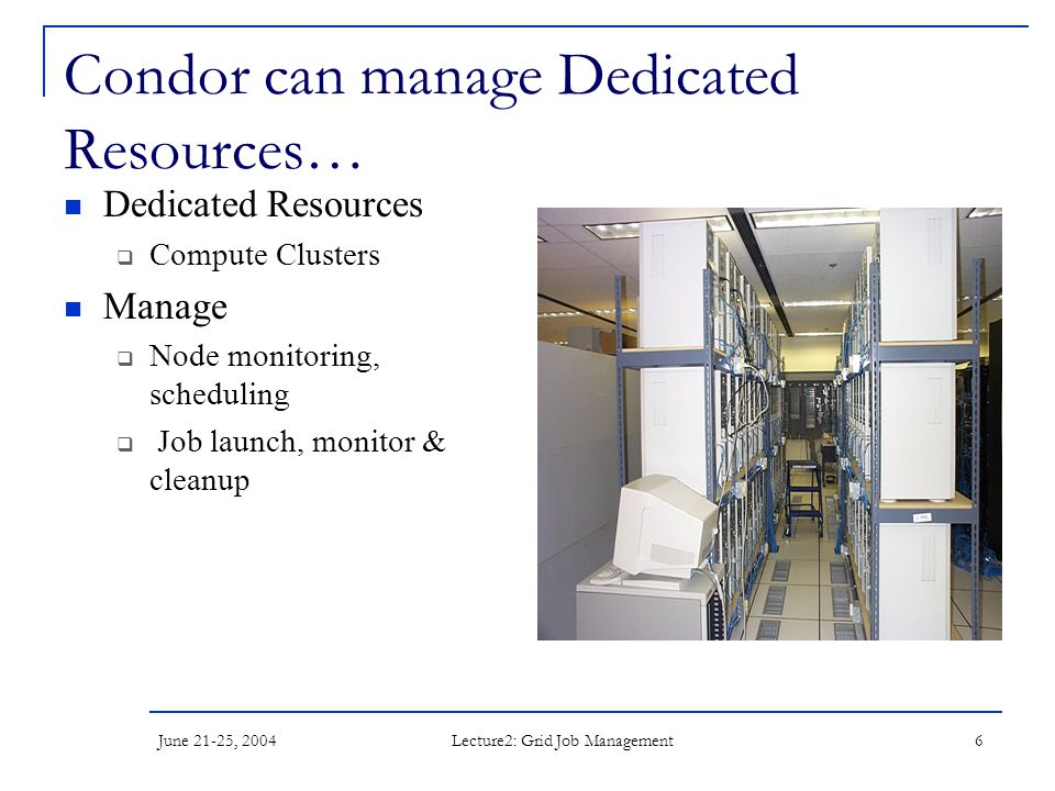 June 21-25, 2004 Lecture2: Grid Job Management 6 Condor can manage Dedicated Resources… Dedicated Resources  Compute Clusters Manage  Node monitoring, scheduling  Job launch, monitor & cleanup