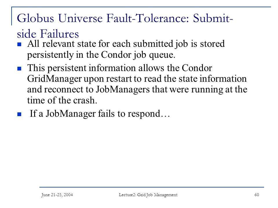 June 21-25, 2004 Lecture2: Grid Job Management 60 Globus Universe Fault-Tolerance: Submit- side Failures All relevant state for each submitted job is