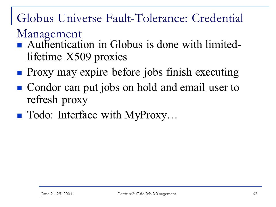 June 21-25, 2004 Lecture2: Grid Job Management 62 Globus Universe Fault-Tolerance: Credential Management Authentication in Globus is done with limited