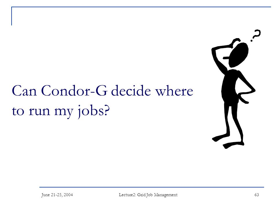 June 21-25, 2004 Lecture2: Grid Job Management 63 Can Condor-G decide where to run my jobs