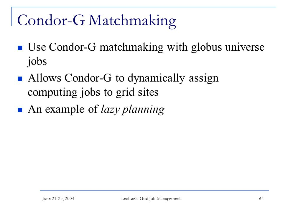 June 21-25, 2004 Lecture2: Grid Job Management 64 Condor-G Matchmaking Use Condor-G matchmaking with globus universe jobs Allows Condor-G to dynamically assign computing jobs to grid sites An example of lazy planning