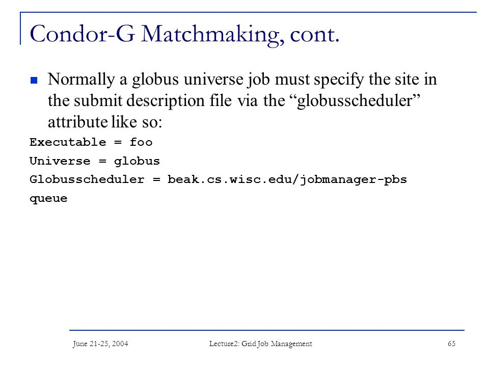 June 21-25, 2004 Lecture2: Grid Job Management 65 Condor-G Matchmaking, cont. Normally a globus universe job must specify the site in the submit descr