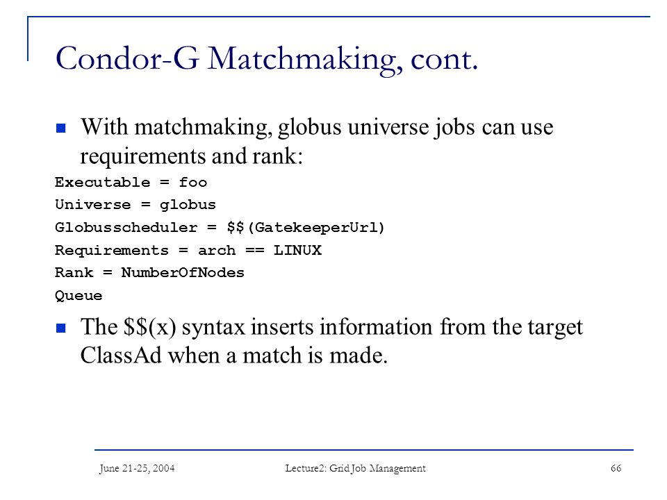 June 21-25, 2004 Lecture2: Grid Job Management 66 Condor-G Matchmaking, cont. With matchmaking, globus universe jobs can use requirements and rank: Ex