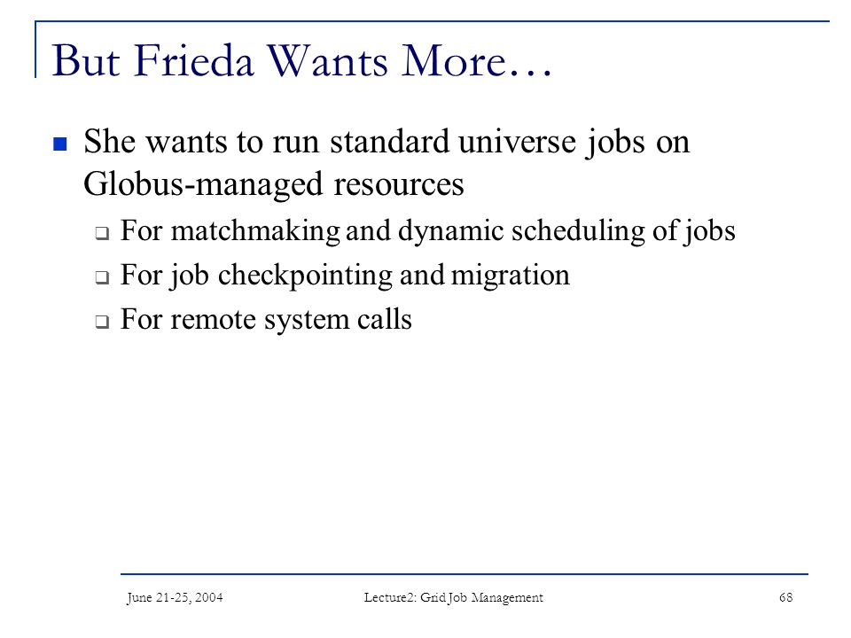 June 21-25, 2004 Lecture2: Grid Job Management 68 But Frieda Wants More… She wants to run standard universe jobs on Globus-managed resources  For mat