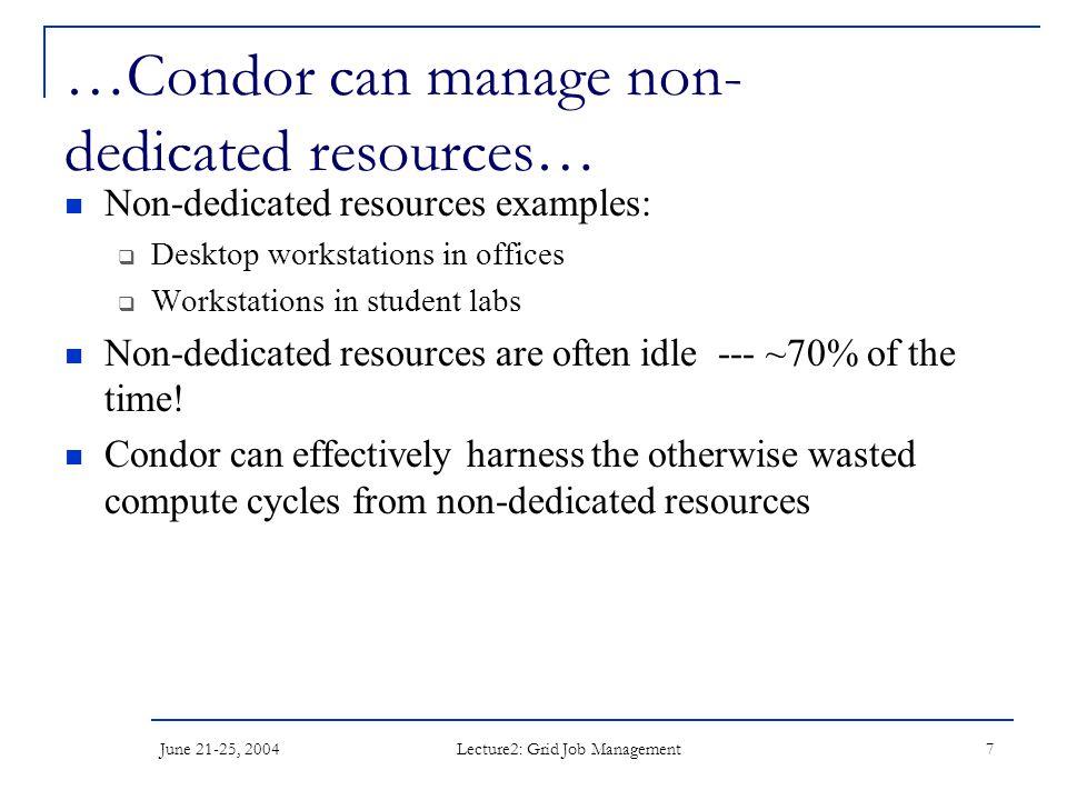 June 21-25, 2004 Lecture2: Grid Job Management 7 …Condor can manage non- dedicated resources… Non-dedicated resources examples:  Desktop workstations