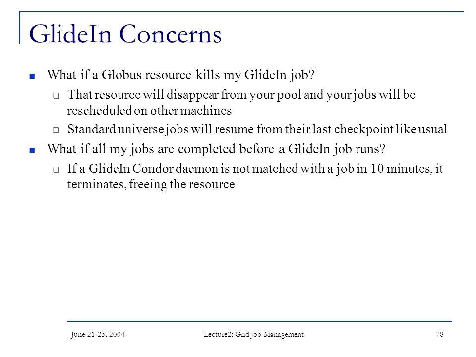 June 21-25, 2004 Lecture2: Grid Job Management 78 GlideIn Concerns What if a Globus resource kills my GlideIn job.