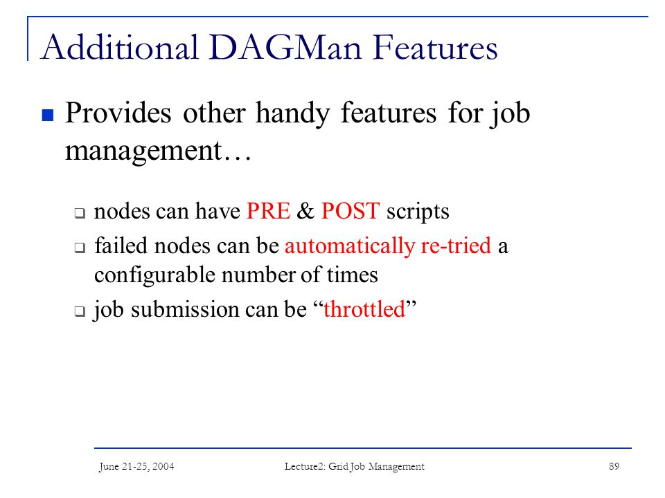June 21-25, 2004 Lecture2: Grid Job Management 89 Additional DAGMan Features Provides other handy features for job management…  nodes can have PRE &