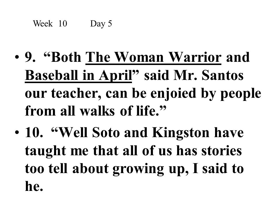 """9. """"Both The Woman Warrior and Baseball in April"""" said Mr. Santos our teacher, can be enjoied by people from all walks of life."""" 10. """"Well Soto and Ki"""