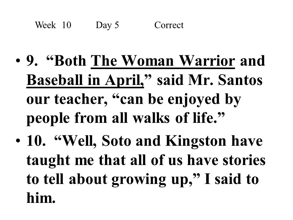 """9. """"Both The Woman Warrior and Baseball in April,"""" said Mr. Santos our teacher, """"can be enjoyed by people from all walks of life."""" 10. """"Well, Soto and"""
