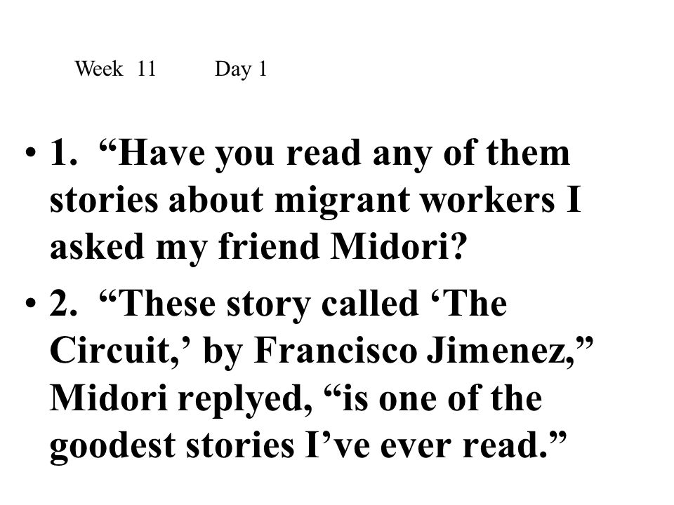 """1. """"Have you read any of them stories about migrant workers I asked my friend Midori? 2. """"These story called 'The Circuit,' by Francisco Jimenez,"""" Mid"""