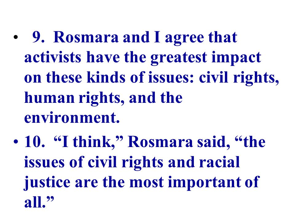 """9. Rosmara and I agree that activists have the greatest impact on these kinds of issues: civil rights, human rights, and the environment. 10. """"I think"""