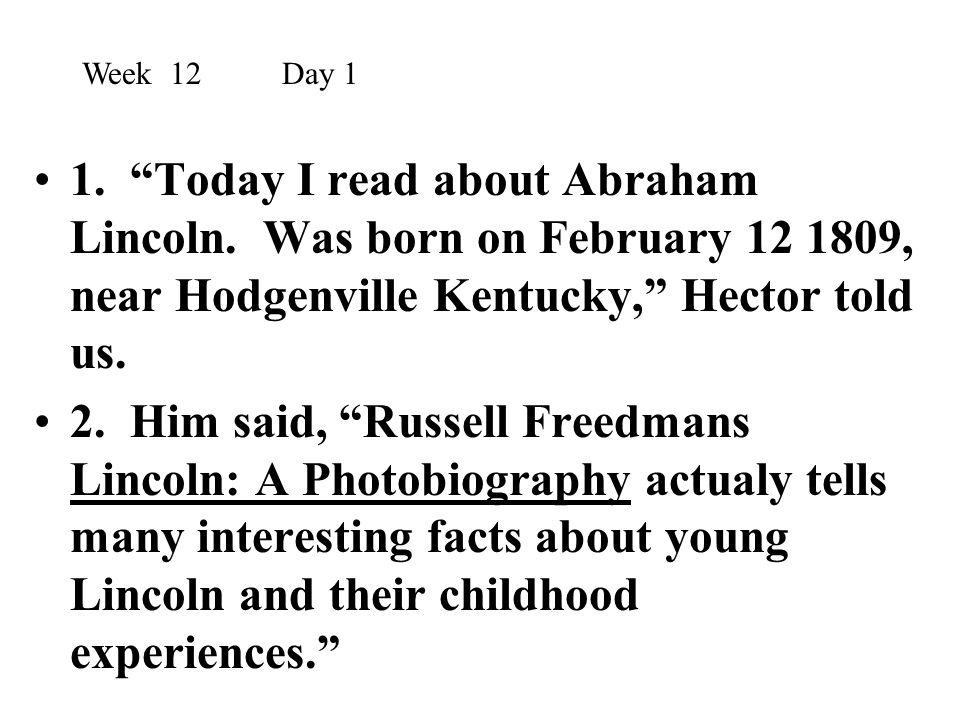 """1. """"Today I read about Abraham Lincoln. Was born on February 12 1809, near Hodgenville Kentucky,"""" Hector told us. 2. Him said, """"Russell Freedmans Linc"""