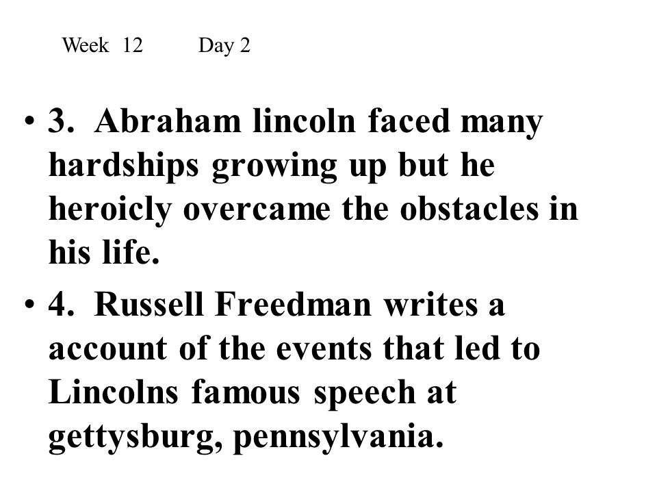 3. Abraham lincoln faced many hardships growing up but he heroicly overcame the obstacles in his life. 4. Russell Freedman writes a account of the eve