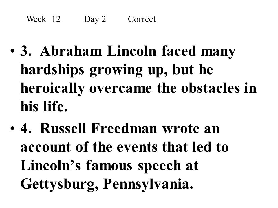 3. Abraham Lincoln faced many hardships growing up, but he heroically overcame the obstacles in his life. 4. Russell Freedman wrote an account of the