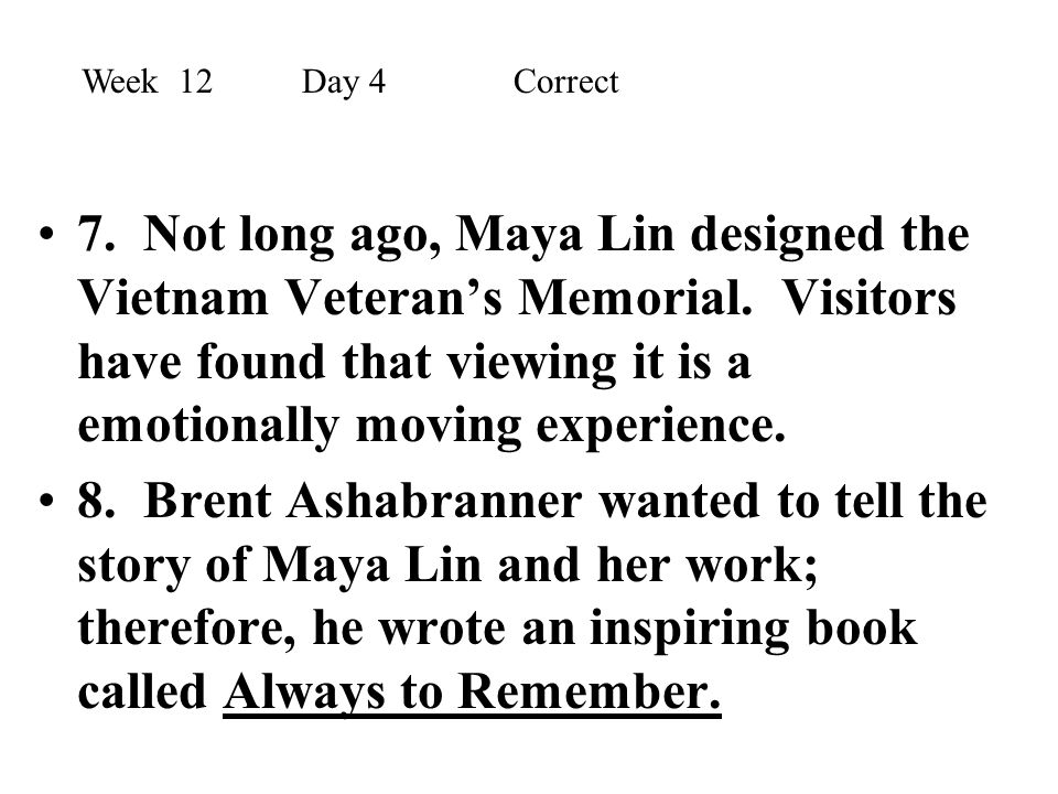 7. Not long ago, Maya Lin designed the Vietnam Veteran's Memorial. Visitors have found that viewing it is a emotionally moving experience. 8. Brent As
